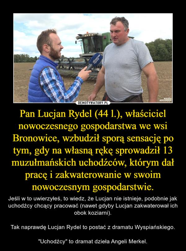"""Pan Lucjan Rydel (44 l.), właściciel nowoczesnego gospodarstwa we wsi Bronowice, wzbudził sporą sensację po tym, gdy na własną rękę sprowadził 13 muzułmańskich uchodźców, którym dał pracę i zakwaterowanie w swoim nowoczesnym gospodarstwie. – Jeśli w to uwierzyłeś, to wiedz, że Lucjan nie istnieje, podobnie jak uchodźcy chcący pracować (nawet gdyby Lucjan zakwaterował ich obok koziarni).Tak naprawdę Lucjan Rydel to postać z dramatu Wyspiańskiego.""""Uchodźcy"""" to dramat dzieła Angeli Merkel."""