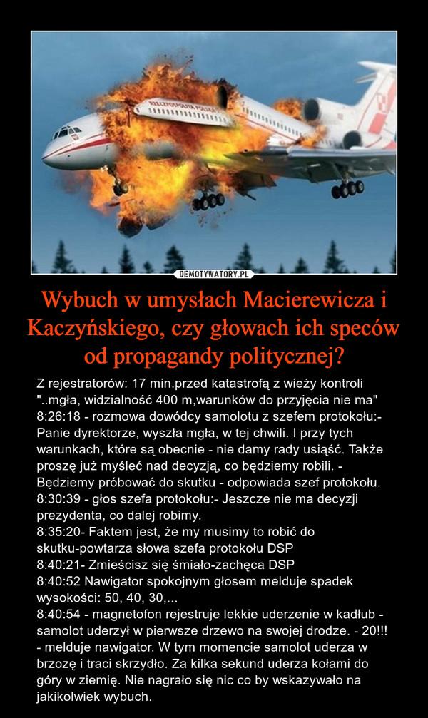 """Wybuch w umysłach Macierewicza i Kaczyńskiego, czy głowach ich speców od propagandy politycznej? – Z rejestratorów: 17 min.przed katastrofą z wieży kontroli """"..mgła, widzialność 400 m,warunków do przyjęcia nie ma"""" 8:26:18 - rozmowa dowódcy samolotu z szefem protokołu:- Panie dyrektorze, wyszła mgła, w tej chwili. I przy tych warunkach, które są obecnie - nie damy rady usiąść. Także proszę już myśleć nad decyzją, co będziemy robili. - Będziemy próbować do skutku - odpowiada szef protokołu.8:30:39 - głos szefa protokołu:- Jeszcze nie ma decyzji prezydenta, co dalej robimy.8:35:20- Faktem jest, że my musimy to robić do skutku-powtarza słowa szefa protokołu DSP8:40:21- Zmieścisz się śmiało-zachęca DSP8:40:52 Nawigator spokojnym głosem melduje spadek wysokości: 50, 40, 30,...8:40:54 - magnetofon rejestruje lekkie uderzenie w kadłub - samolot uderzył w pierwsze drzewo na swojej drodze. - 20!!! - melduje nawigator. W tym momencie samolot uderza w brzozę i traci skrzydło. Za kilka sekund uderza kołami do góry w ziemię. Nie nagrało się nic co by wskazywało na jakikolwiek wybuch."""