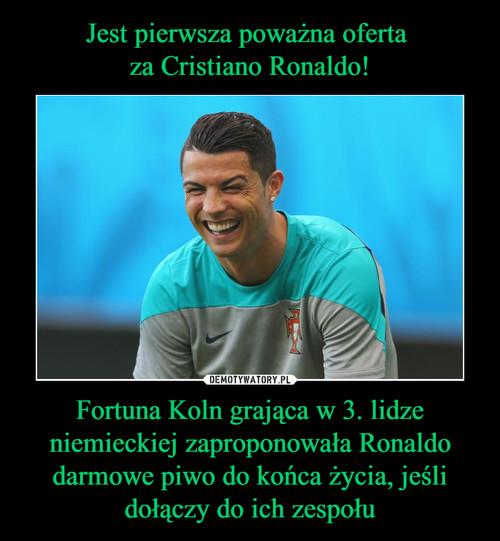 Jest pierwsza poważna oferta  za Cristiano Ronaldo! Fortuna Koln grająca w 3. lidze niemieckiej zaproponowała Ronaldo darmowe piwo do końca życia, jeśli dołączy do ich zespołu