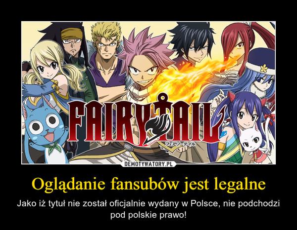 Oglądanie fansubów jest legalne – Jako iż tytuł nie został oficjalnie wydany w Polsce, nie podchodzi pod polskie prawo!