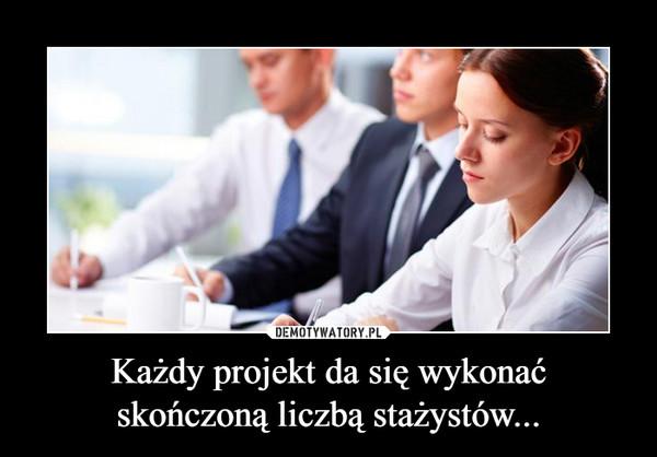 Każdy projekt da się wykonać skończoną liczbą stażystów... –