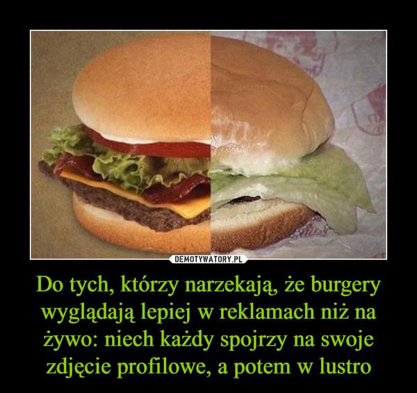 Do tych, którzy narzekają, że burgery wyglądają lepiej w reklamach niż na żywo: niech każdy spojrzy na swoje zdjęcie profilowe, a potem w lustro –