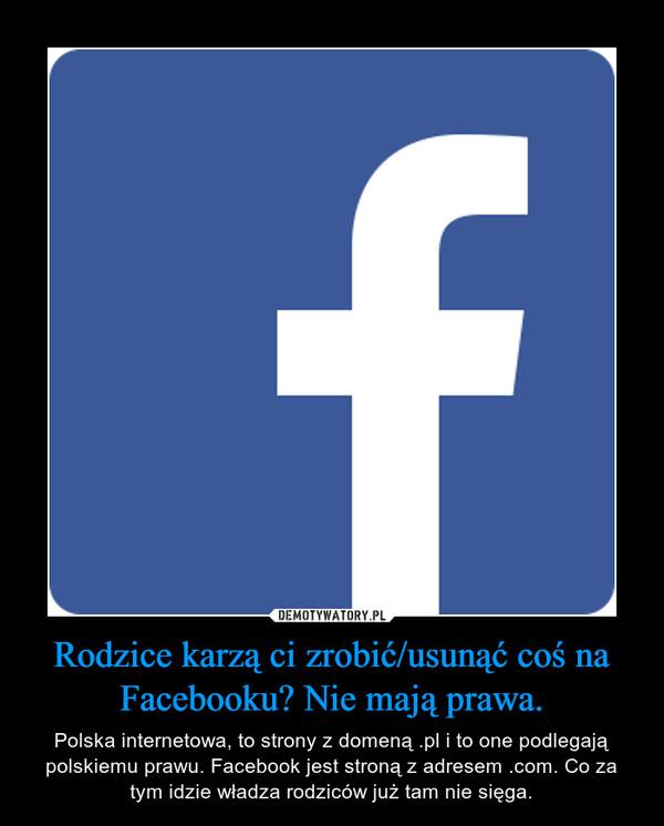 Rodzice karzą ci zrobić/usunąć coś na Facebooku? Nie mają prawa. – Polska internetowa, to strony z domeną .pl i to one podlegają polskiemu prawu. Facebook jest stroną z adresem .com. Co za tym idzie władza rodziców już tam nie sięga.