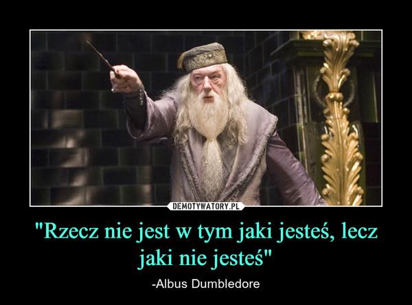 """""""Rzecz nie jest w tym jaki jesteś, lecz jaki nie jesteś"""" – -Albus Dumbledore"""