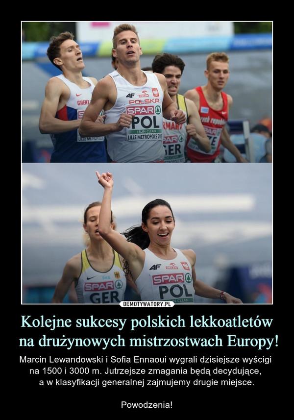 Kolejne sukcesy polskich lekkoatletów na drużynowych mistrzostwach Europy! – Marcin Lewandowski i Sofia Ennaoui wygrali dzisiejsze wyścigi na 1500 i 3000 m. Jutrzejsze zmagania będą decydujące, a w klasyfikacji generalnej zajmujemy drugie miejsce.Powodzenia!