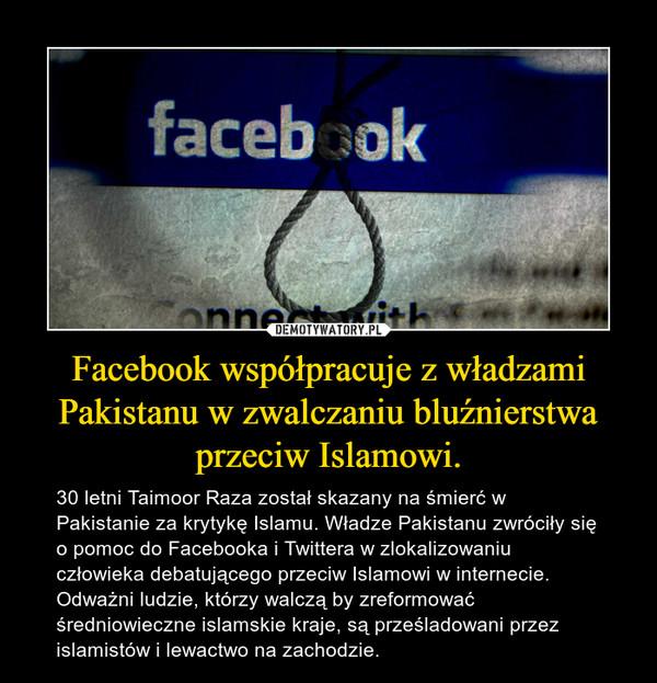 Facebook współpracuje z władzami Pakistanu w zwalczaniu bluźnierstwa przeciw Islamowi. – 30 letni Taimoor Raza został skazany na śmierć w Pakistanie za krytykę Islamu. Władze Pakistanu zwróciły się o pomoc do Facebooka i Twittera w zlokalizowaniu człowieka debatującego przeciw Islamowi w internecie. Odważni ludzie, którzy walczą by zreformować średniowieczne islamskie kraje, są prześladowani przez islamistów i lewactwo na zachodzie.