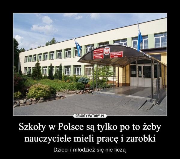 Szkoły w Polsce są tylko po to żeby nauczyciele mieli pracę i zarobki – Dzieci i młodzież się nie liczą