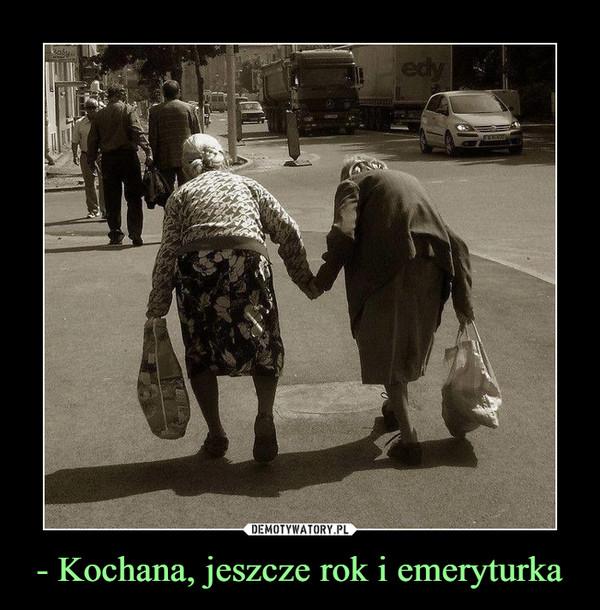 - Kochana, jeszcze rok i emeryturka –
