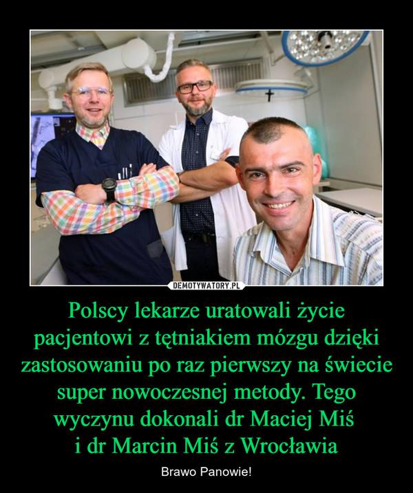 Polscy lekarze uratowali życie pacjentowi z tętniakiem mózgu dzięki zastosowaniu po raz pierwszy na świecie super nowoczesnej metody. Tego wyczynu dokonali dr Maciej Miś i dr Marcin Miś z Wrocławia – Brawo Panowie!