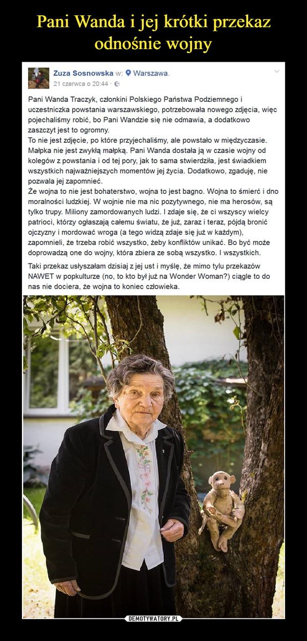 –  Pani Wanda Traczyk, członkini Polskiego Państwa Podziemnego i uczestniczka powstania warszawskiego, potrzebowała nowego zdjęcia, więc pojechaliśmy robić, bo Pani Wandzie się nie odmawia, a dodatkowo zaszczyt jest to ogromny.To nie jest zdjęcie, po które przyjechaliśmy, ale powstało w międzyczasie. Małpka nie jest zwykłą małpką. Pani Wanda dostała ją w czasie wojny od kolegów z powstania i od tej pory, jak to sama stwierdziła, jest świadkiem wszystkich najważniejszych momentów jej życia. Dodatkowo, zgaduję, nie pozwala jej zapomnieć.Że wojna to nie jest bohaterstwo, wojna to jest bagno. Wojna to śmierć i dno moralności ludzkiej. W wojnie nie ma nic pozytywnego, nie ma herosów, są tylko trupy. Miliony zamordowanych ludzi. I zdaje się, że ci wszyscy wielcy patrioci, którzy ogłaszają całemu światu, że już, zaraz i teraz, pójdą bronić ojczyzny i mordować wroga (a tego widzą zdaje się już w każdym), zapomnieli, że trzeba robić wszystko, żeby konfliktów unikać. Bo być może doprowadzą one do wojny, która zbiera ze sobą wszystko. I wszystkich.Taki przekaz usłyszałam dzisiaj z jej ust i myślę, że mimo tylu przekazów NAWET w popkulturze (no, to kto był już na Wonder Woman?) ciągle to do nas nie dociera, że wojna to koniec człowieka.