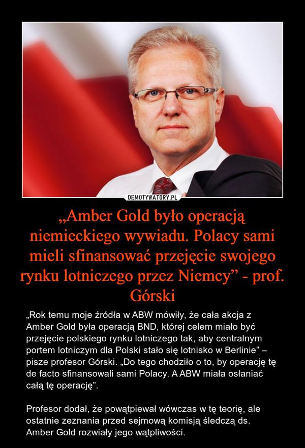 """""""Amber Gold było operacją niemieckiego wywiadu. Polacy sami mieli sfinansować przejęcie swojego rynku lotniczego przez Niemcy"""" - prof. Górski – """"Rok temu moje źródła w ABW mówiły, że cała akcja z Amber Gold była operacją BND, której celem miało być przejęcie polskiego rynku lotniczego tak, aby centralnym portem lotniczym dla Polski stało się lotnisko w Berlinie"""" – pisze profesor Górski. """"Do tego chodziło o to, by operację tę de facto sfinansowali sami Polacy. A ABW miała osłaniać całą tę operację"""".Profesor dodał, że powątpiewał wówczas w tę teorię, ale ostatnie zeznania przed sejmową komisją śledczą ds. Amber Gold rozwiały jego wątpliwości."""