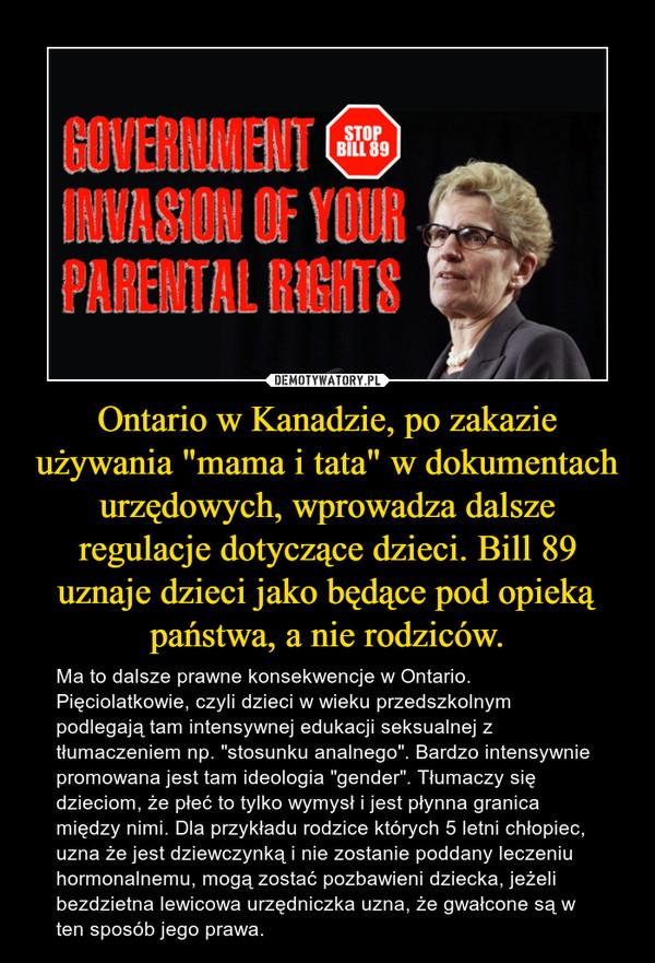 """Ontario w Kanadzie, po zakazie używania """"mama i tata"""" w dokumentach urzędowych, wprowadza dalsze regulacje dotyczące dzieci. Bill 89 uznaje dzieci jako będące pod opieką państwa, a nie rodziców. – Ma to dalsze prawne konsekwencje w Ontario. Pięciolatkowie, czyli dzieci w wieku przedszkolnym podlegają tam intensywnej edukacji seksualnej z tłumaczeniem np. """"stosunku analnego"""". Bardzo intensywnie promowana jest tam ideologia """"gender"""". Tłumaczy się dzieciom, że płeć to tylko wymysł i jest płynna granica między nimi. Dla przykładu rodzice których 5 letni chłopiec, uzna że jest dziewczynką i nie zostanie poddany leczeniu hormonalnemu, mogą zostać pozbawieni dziecka, jeżeli bezdzietna lewicowa urzędniczka uzna, że gwałcone są w ten sposób jego prawa."""
