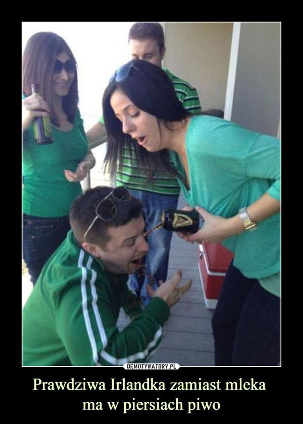 Prawdziwa Irlandka zamiast mleka ma w piersiach piwo –