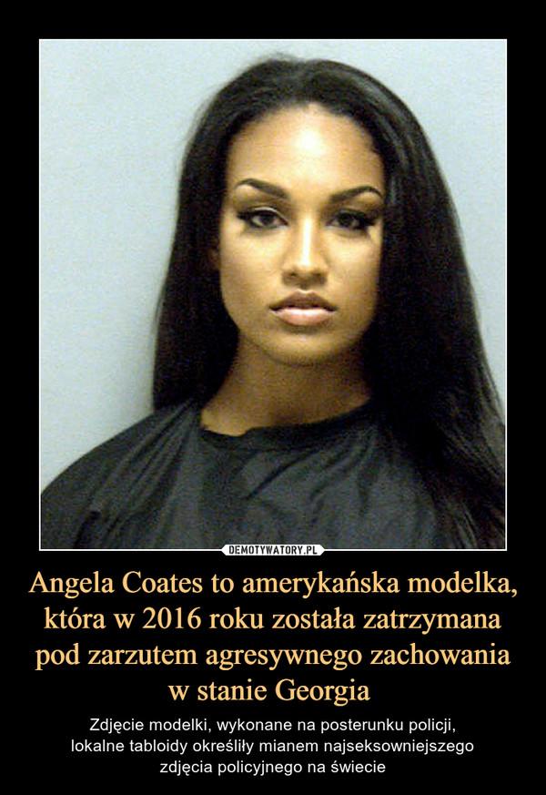 Angela Coates to amerykańska modelka, która w 2016 roku została zatrzymana pod zarzutem agresywnego zachowania w stanie Georgia  – Zdjęcie modelki, wykonane na posterunku policji,lokalne tabloidy określiły mianem najseksowniejszegozdjęcia policyjnego na świecie