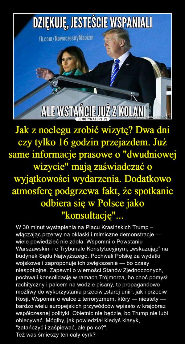 """Jak z noclegu zrobić wizytę? Dwa dni czy tylko 16 godzin przejazdem. Już same informacje prasowe o """"dwudniowej wizycie"""" mają zaświadczać o wyjątkowości wydarzenia. Dodatkowo atmosferę podgrzewa fakt, że spotkanie odbiera się w Polsce jako """"konsultację""""... – W 30 minut wystąpienia na Placu Krasińskich Trump – włączając przerwy na oklaski i mimiczne demonstracje — wiele powiedzieć nie zdoła. Wspomni o Powstaniu Warszawskim i o Trybunale Konstytucyjnym, """"wskazując"""" na budynek Sądu Najwyższego. Pochwali Polskę za wydatki wojskowe i zaproponuje ich zwiększenie — bo czasy niespokojne. Zapewni o wierności Stanów Zjednoczonych, pochwali konsolidację w ramach Trójmorza, bo choć pomysł rachityczny i palcem na wodzie pisany, to propagandowo możliwy do wykorzystania przeciw """"starej unii"""", jak i przeciw Rosji. Wspomni o walce z terroryzmem, który — niestety — bardzo wielu europejskich przywódców wpisało w krajobraz współczesnej polityki. Obietnic nie będzie, bo Trump nie lubi obiecywać. Mógłby, jak powiedział kiedyś klasyk, """"zatańczyć i zaśpiewać, ale po co?"""". Też was śmieszy ten cały cyrk?"""