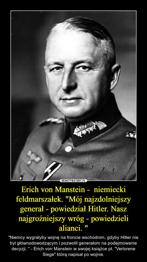"""Erich von Manstein -  niemiecki feldmarszałek. """"Mój najzdolniejszy generał - powiedział Hitler. Nasz najgroźniejszy wróg - powiedzieli alianci. """" – """"Niemcy wygrałyby wojnę na froncie wschodnim, gdyby Hitler nie był głównodowodzącym i pozwolił generałom na podejmowanie decyzji. """" - Erich von Manstein w swojej książce pt. """"Verlorene Siege"""" którą napisał po wojnie."""