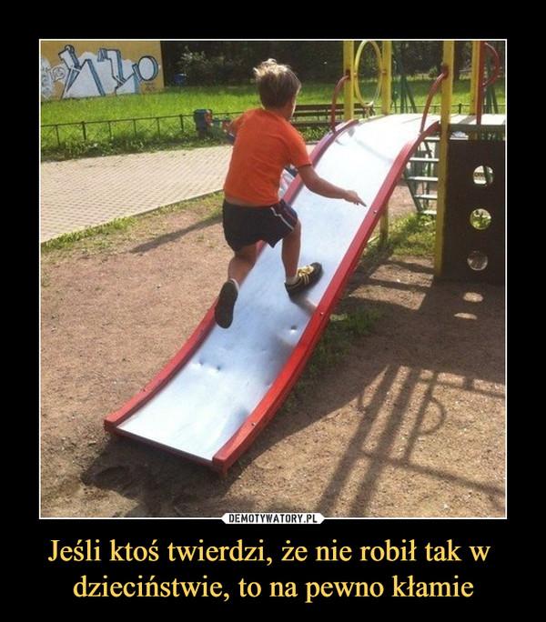 Jeśli ktoś twierdzi, że nie robił tak w dzieciństwie, to na pewno kłamie –