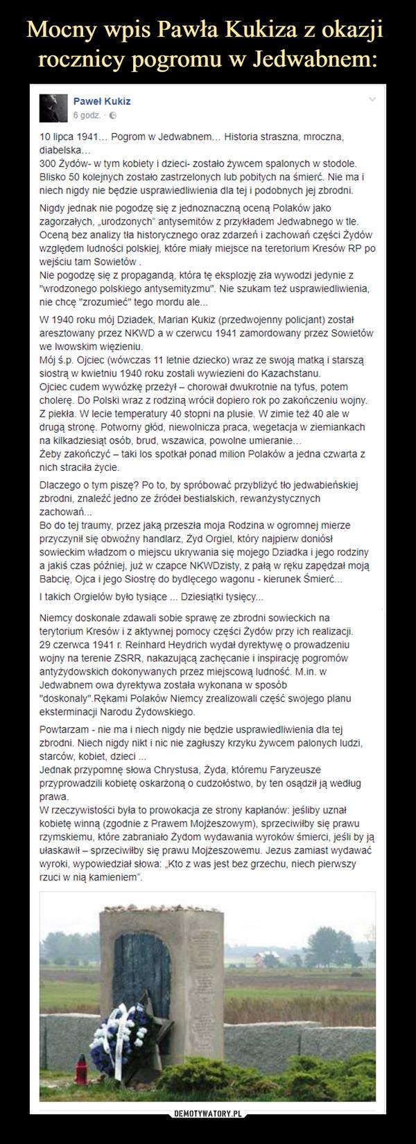 """–  Paweł Kukiz 10 lipca 1941… Pogrom w Jedwabnem… Historia straszna, mroczna, diabelska… 300 Żydów- w tym kobiety i dzieci- zostało żywcem spalonych w stodole. Blisko 50 kolejnych zostało zastrzelonych lub pobitych na śmierć. Nie ma i niech nigdy nie będzie usprawiedliwienia dla tej i podobnych jej zbrodni.Nigdy jednak nie pogodzę się z jednoznaczną oceną Polaków jako zagorzałych, """"urodzonych"""" antysemitów z przykładem Jedwabnego w tle. Oceną bez analizy tła historycznego oraz zdarzeń i zachowań części Żydów względem ludności polskiej, które miały miejsce na teretorium Kresów RP po wejściu tam Sowietów . Nie pogodzę się z propagandą, która tę eksplozję zła wywodzi jedynie z """"wrodzonego polskiego antysemityzmu"""". Nie szukam też usprawiedliwienia, nie chcę """"zrozumieć"""" tego mordu ale...W 1940 roku mój Dziadek, Marian Kukiz (przedwojenny policjant) został aresztowany przez NKWD a w czerwcu 1941 zamordowany przez Sowietów we lwowskim więzieniu. Mój ś.p. Ojciec (wówczas 11 letnie dziecko) wraz ze swoją matką i starszą siostrą w kwietniu 1940 roku zostali wywiezieni do Kazachstanu. Ojciec cudem wywózkę przeżył – chorował dwukrotnie na tyfus, potem cholerę. Do Polski wraz z rodziną wrócił dopiero rok po zakończeniu wojny. Z piekła. W lecie temperatury 40 stopni na plusie. W zimie też 40 ale w drugą stronę. Potworny głód, niewolnicza praca, wegetacja w ziemiankach na kilkadziesiąt osób, brud, wszawica, powolne umieranie… Żeby zakończyć – taki los spotkał ponad milion Polaków a jedna czwarta z nich straciła życie.Dlaczego o tym piszę? Po to, by spróbować przybliżyć tło jedwabieńskiej zbrodni, znaleźć jedno ze źródeł bestialskich, rewanżystycznych zachowań...Bo do tej traumy, przez jaką przeszła moja Rodzina w ogromnej mierze przyczynił się obwoźny handlarz, Żyd Orgiel, który najpierw doniósł sowieckim władzom o miejscu ukrywania się mojego Dziadka i jego rodziny a jakiś czas później, już w czapce NKWDzisty, z pałą w ręku zapędzał moją Babcię, Ojca i jego Siostrę do bydlęcego wa"""