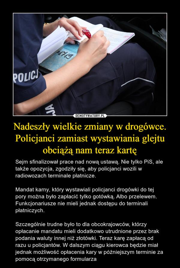 Nadeszły wielkie zmiany w drogówce. Policjanci zamiast wystawiania glejtu obciążą nam teraz kartę – Sejm sfinalizował prace nad nową ustawą. Nie tylko PiS, ale także opozycja, zgodziły się, aby policjanci wozili w radiowozach terminale płatnicze.Mandat karny, który wystawiali policjanci drogówki do tej pory można było zapłacić tylko gotówką. Albo przelewem. Funkcjonariusze nie mieli jednak dostępu do terminali płatniczych. Szczególnie trudne było to dla obcokrajowców, którzy opłacanie mandatu mieli dodatkowo utrudnione przez brak podania waluty innej niż złotówki. Teraz karę zapłacą od razu u policjantów. W dalszym ciągu kierowca będzie miał jednak możliwość opłacenia kary w późniejszym terminie za pomocą otrzymanego formularza