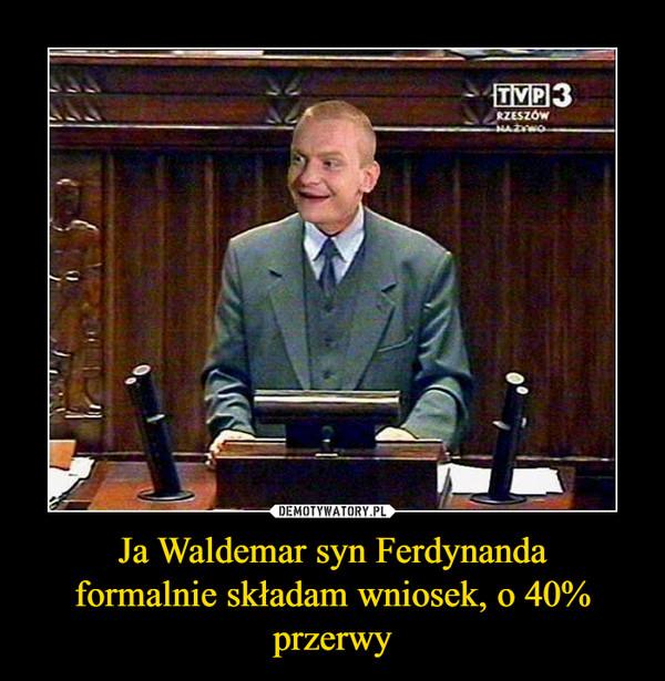 Ja Waldemar syn Ferdynandaformalnie składam wniosek, o 40% przerwy –