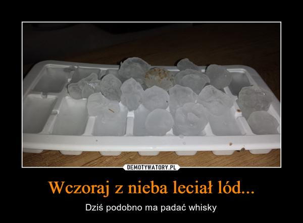 Wczoraj z nieba leciał lód... – Dziś podobno ma padać whisky