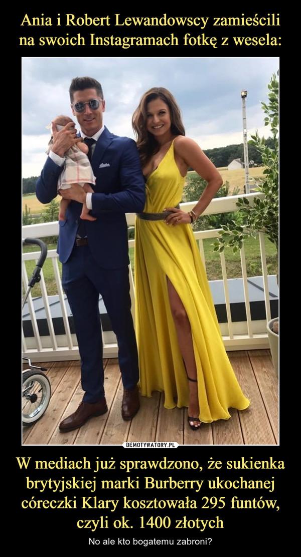 W mediach już sprawdzono, że sukienka brytyjskiej marki Burberry ukochanej córeczki Klary kosztowała 295 funtów, czyli ok. 1400 złotych – No ale kto bogatemu zabroni?