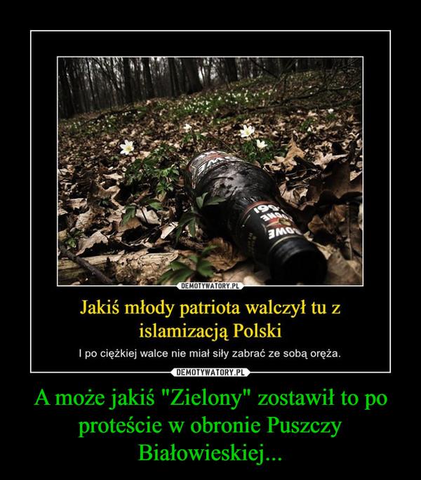 """A może jakiś """"Zielony"""" zostawił to po proteście w obronie Puszczy Białowieskiej... –"""