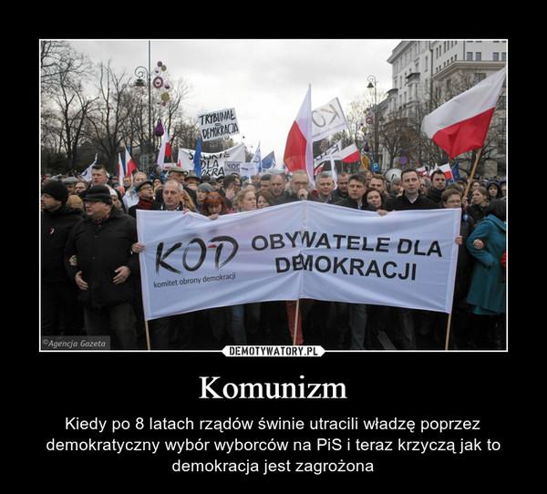 Komunizm – Kiedy po 8 latach rządów świnie utracili władzę poprzez demokratyczny wybór wyborców na PiS i teraz krzyczą jak to demokracja jest zagrożona