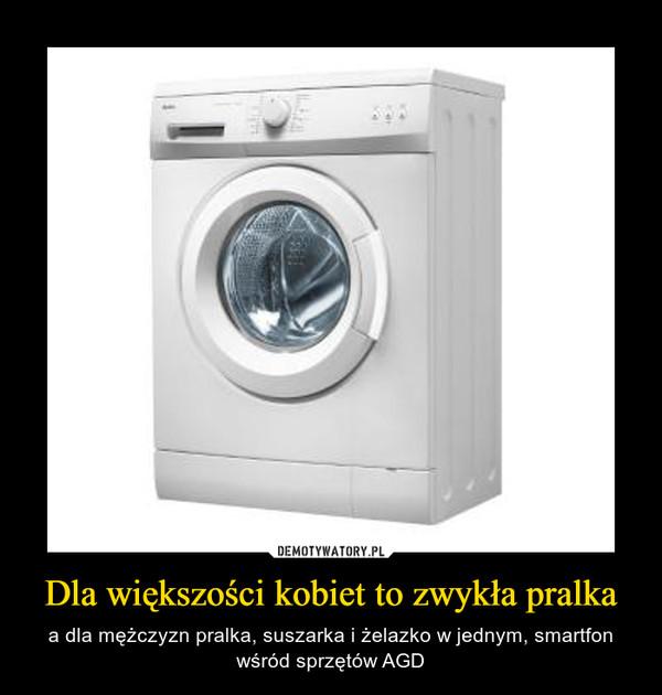 Dla większości kobiet to zwykła pralka – a dla mężczyzn pralka, suszarka i żelazko w jednym, smartfon wśród sprzętów AGD