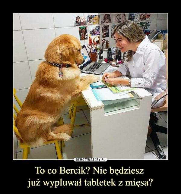 To co Bercik? Nie będziesz już wypluwał tabletek z mięsa? –