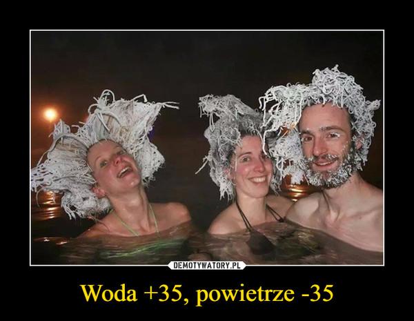 Woda +35, powietrze -35 –