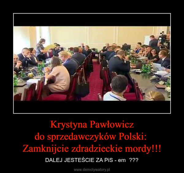Krystyna Pawłowiczdo sprzedawczyków Polski: Zamknijcie zdradzieckie mordy!!! – DALEJ JESTEŚCIE ZA PiS - em  ???