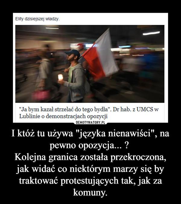 """I któż tu używa """"języka nienawiści"""", na pewno opozycja... ? Kolejna granica została przekroczona, jak widać co niektórym marzy się by traktować protestujących tak, jak za komuny. –"""