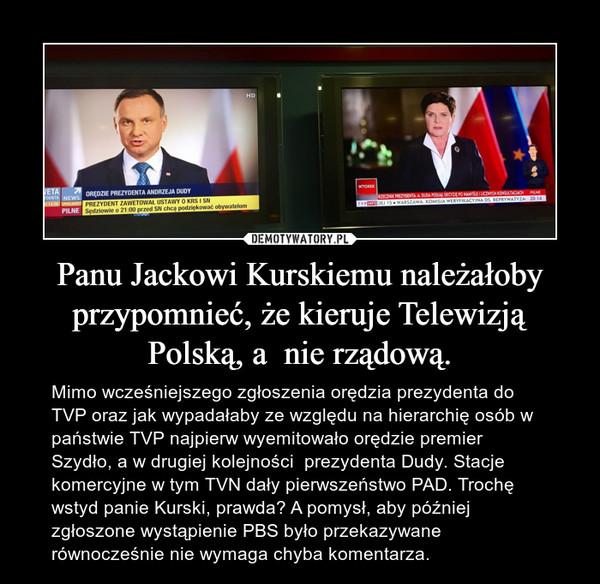 Panu Jackowi Kurskiemu należałoby przypomnieć, że kieruje Telewizją Polską, a  nie rządową. – Mimo wcześniejszego zgłoszenia orędzia prezydenta do TVP oraz jak wypadałaby ze względu na hierarchię osób w państwie TVP najpierw wyemitowało orędzie premier Szydło, a w drugiej kolejności  prezydenta Dudy. Stacje komercyjne w tym TVN dały pierwszeństwo PAD. Trochę wstyd panie Kurski, prawda? A pomysł, aby później zgłoszone wystąpienie PBS było przekazywane równocześnie nie wymaga chyba komentarza.