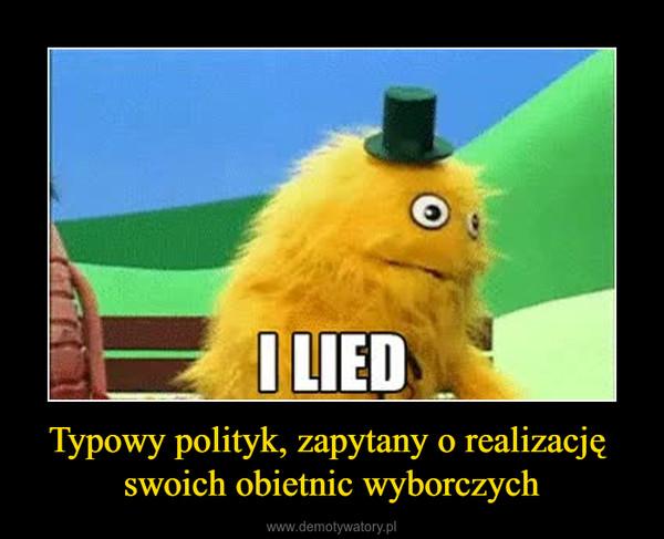 Typowy polityk, zapytany o realizację swoich obietnic wyborczych –