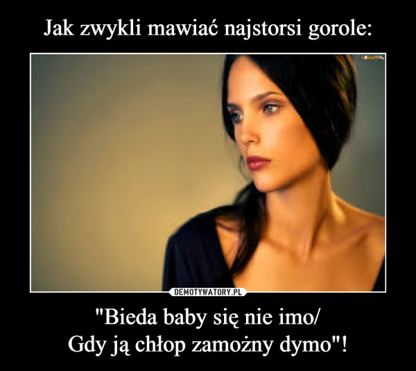 """""""Bieda baby się nie imo/Gdy ją chłop zamożny dymo""""! –"""