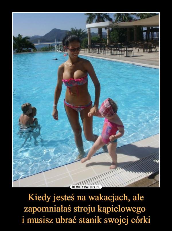Kiedy jesteś na wakacjach, ale zapomniałaś stroju kąpielowego i musisz ubrać stanik swojej córki –