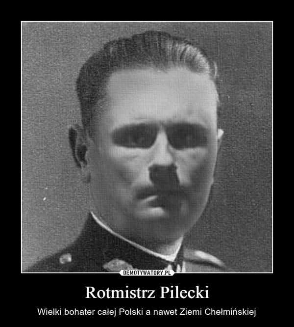 Rotmistrz Pilecki – Wielki bohater całej Polski a nawet Ziemi Chełmińskiej
