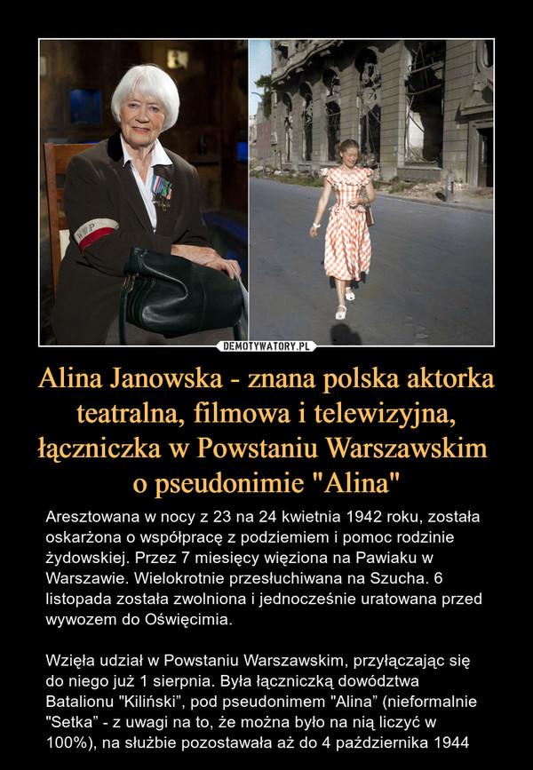 """Alina Janowska - znana polska aktorka teatralna, filmowa i telewizyjna, łączniczka w Powstaniu Warszawskim o pseudonimie """"Alina"""" – Aresztowana w nocy z 23 na 24 kwietnia 1942 roku, została oskarżona o współpracę z podziemiem i pomoc rodzinie żydowskiej. Przez 7 miesięcy więziona na Pawiaku w Warszawie. Wielokrotnie przesłuchiwana na Szucha. 6 listopada została zwolniona i jednocześnie uratowana przed wywozem do Oświęcimia. Wzięła udział w Powstaniu Warszawskim, przyłączając się do niego już 1 sierpnia. Była łączniczką dowództwa Batalionu """"Kiliński"""", pod pseudonimem """"Alina"""" (nieformalnie """"Setka"""" - z uwagi na to, że można było na nią liczyć w 100%), na służbie pozostawała aż do 4 października 1944"""