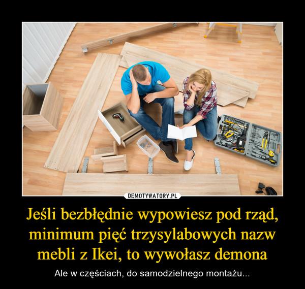 Jeśli bezbłędnie wypowiesz pod rząd, minimum pięć trzysylabowych nazw mebli z Ikei, to wywołasz demona – Ale w częściach, do samodzielnego montażu...