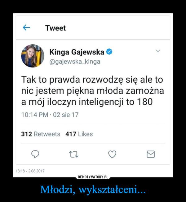 Młodzi, wykształceni... –  Kinga Gajewska gajewska_kingaTak to prawda rozwodzę się ale tonie jestem piękna młoda zamożnaa mój iloczyn inteligencji to 180