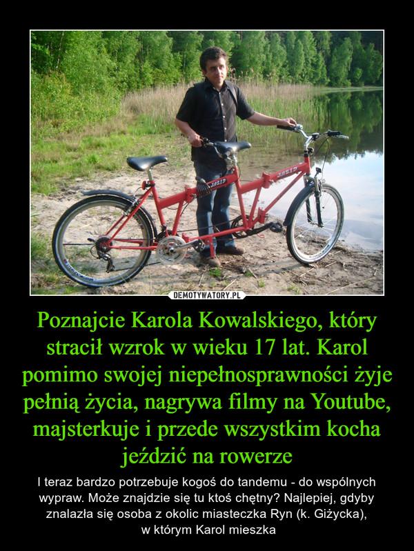Poznajcie Karola Kowalskiego, który stracił wzrok w wieku 17 lat. Karol pomimo swojej niepełnosprawności żyje pełnią życia, nagrywa filmy na Youtube, majsterkuje i przede wszystkim kocha jeździć na rowerze – I teraz bardzo potrzebuje kogoś do tandemu - do wspólnych wypraw. Może znajdzie się tu ktoś chętny? Najlepiej, gdyby znalazła się osoba z okolic miasteczka Ryn (k. Giżycka), w którym Karol mieszka