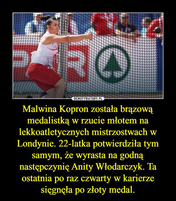 Malwina Kopron została brązową medalistką w rzucie młotem na lekkoatletycznych mistrzostwach w Londynie. 22-latka potwierdziła tym samym, że wyrasta na godną następczynię Anity Włodarczyk. Ta ostatnia po raz czwarty w karierze sięgnęła po złoty medal. –