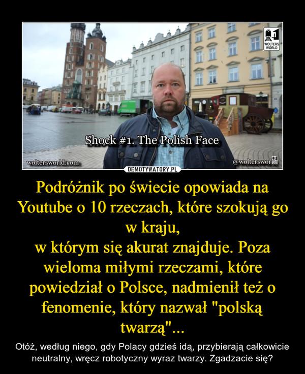 """Podróżnik po świecie opowiada na Youtube o 10 rzeczach, które szokują go w kraju,w którym się akurat znajduje. Poza wieloma miłymi rzeczami, które powiedział o Polsce, nadmienił też o fenomenie, który nazwał """"polską twarzą""""... – Otóż, według niego, gdy Polacy gdzieś idą, przybierają całkowicie neutralny, wręcz robotyczny wyraz twarzy. Zgadzacie się?"""