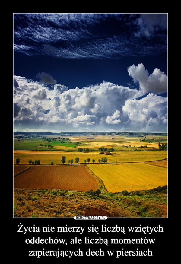 Życia nie mierzy się liczbą wziętych oddechów, ale liczbą momentów zapierających dech w piersiach –