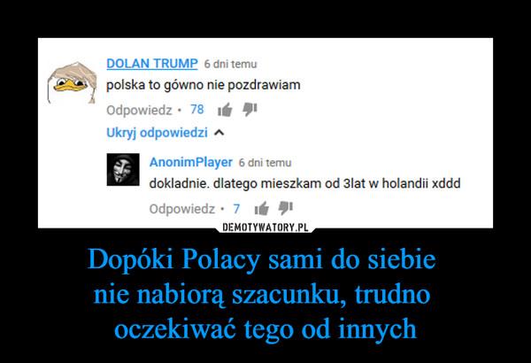 Dopóki Polacy sami do siebie nie nabiorą szacunku, trudno oczekiwać tego od innych –  polska to gówno nie pozdrawiamdokładnie dlatego mieszkam od 3 lat w holandii