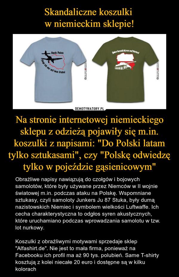 """Na stronie internetowej niemieckiego sklepu z odzieżą pojawiły się m.in. koszulki z napisami: """"Do Polski latam tylko sztukasami"""", czy """"Polskę odwiedzę tylko w pojeździe gąsienicowym"""" – Obraźliwe napisy nawiązują do czołgów i bojowych samolotów, które były używane przez Niemców w II wojnie światowej m.in. podczas ataku na Polskę. Wspomniane sztukasy, czyli samoloty Junkers Ju 87 Stuka, były dumą nazistowskich Niemiec i symbolem wielkości Luftwaffe. Ich cecha charakterystyczna to odgłos syren akustycznych, które uruchamiano podczas wprowadzania samolotu w tzw. lot nurkowy.Koszulki z obraźliwymi motywami sprzedaje sklep """"Alfashirt.de"""". Nie jest to mała firma, ponieważ na Facebooku ich profil ma aż 90 tys. polubień. Same T-shirty kosztują z kolei niecałe 20 euro i dostępne są w kilku kolorach"""
