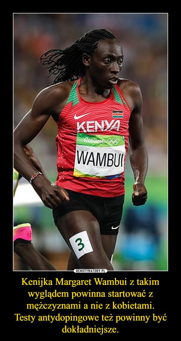 Kenijka Margaret Wambui z takim wyglądem powinna startować z mężczyznami a nie z kobietami.Testy antydopingowe też powinny być dokładniejsze. –
