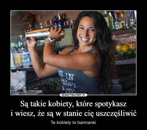 Są takie kobiety, które spotykaszi wiesz, że są w stanie cię uszczęśliwić – Te kobiety to barmanki