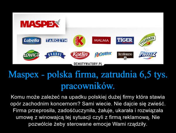 Maspex - polska firma, zatrudnia 6,5 tys. pracowników. – Komu może zależeć na upadku polskiej dużej firmy która stawia opór zachodnim koncernom? Sami wiecie. Nie dajcie się zwieść. Firma przeprosiła, zadośćuczyniła, żałuje, ukarała i rozwiązała umowę z winowajcą tej sytuacji czyli z firmą reklamową. Nie pozwólcie żeby sterowane emocje Wami rządziły.